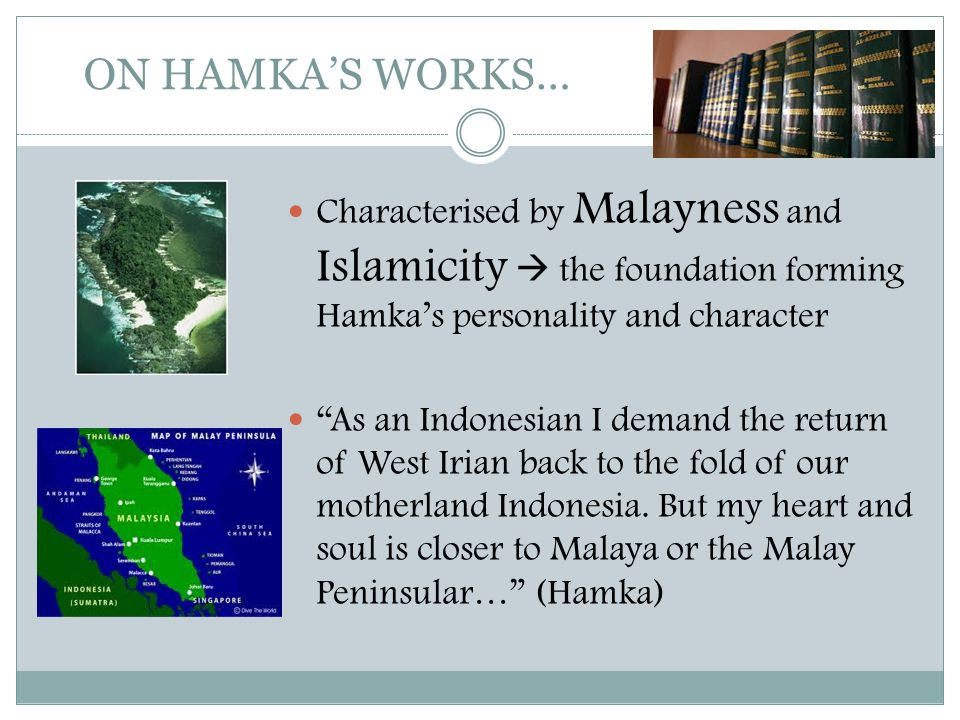 "ON HAMKA'S WORKS…  Characterised by Malayness and Islamicity  the foundation forming Hamka's personality and character  ""As an Indonesian I demand"