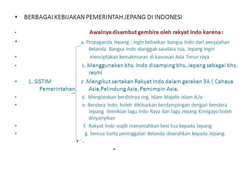 • BERBAGAI KEBIJAKAN PEMERINTAH JEPANG DI INDONESI • Awalnya disambut gembira oleh rakyat Indo karena : • a.