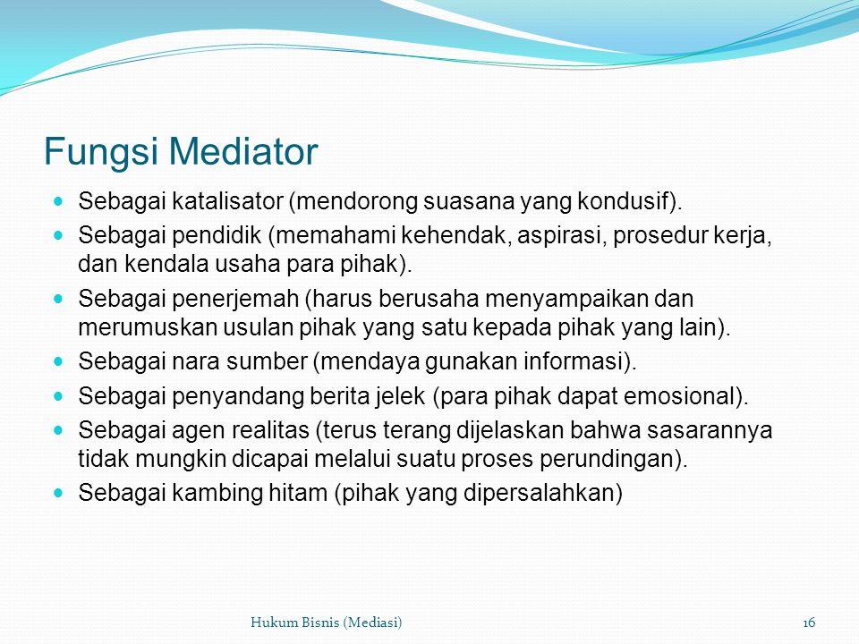 Fungsi Mediator  Sebagai katalisator (mendorong suasana yang kondusif).  Sebagai pendidik (memahami kehendak, aspirasi, prosedur kerja, dan kendala
