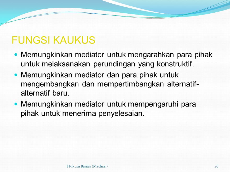 FUNGSI KAUKUS  Memungkinkan mediator untuk mengarahkan para pihak untuk melaksanakan perundingan yang konstruktif.