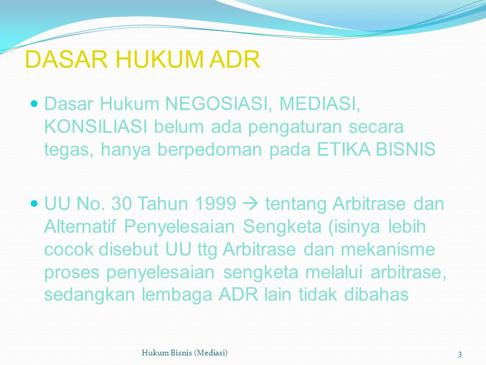 DASAR HUKUM ADR  Dasar Hukum NEGOSIASI, MEDIASI, KONSILIASI belum ada pengaturan secara tegas, hanya berpedoman pada ETIKA BISNIS  UU No.