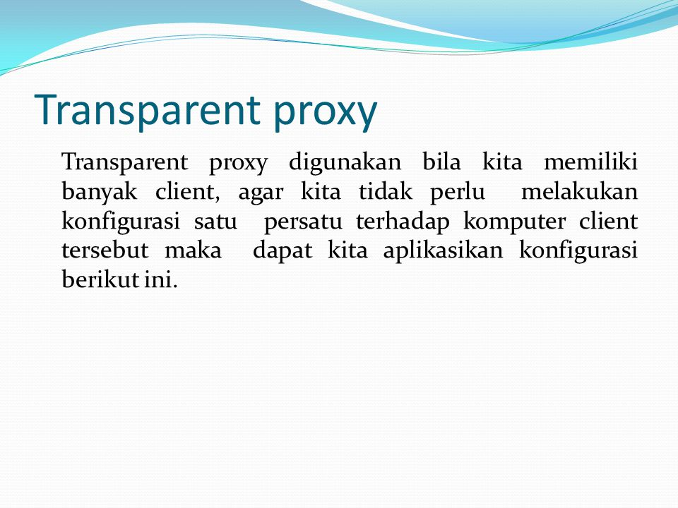 Transparent proxy Transparent proxy digunakan bila kita memiliki banyak client, agar kita tidak perlu melakukan konfigurasi satu persatu terhadap komputer client tersebut maka dapat kita aplikasikan konfigurasi berikut ini.