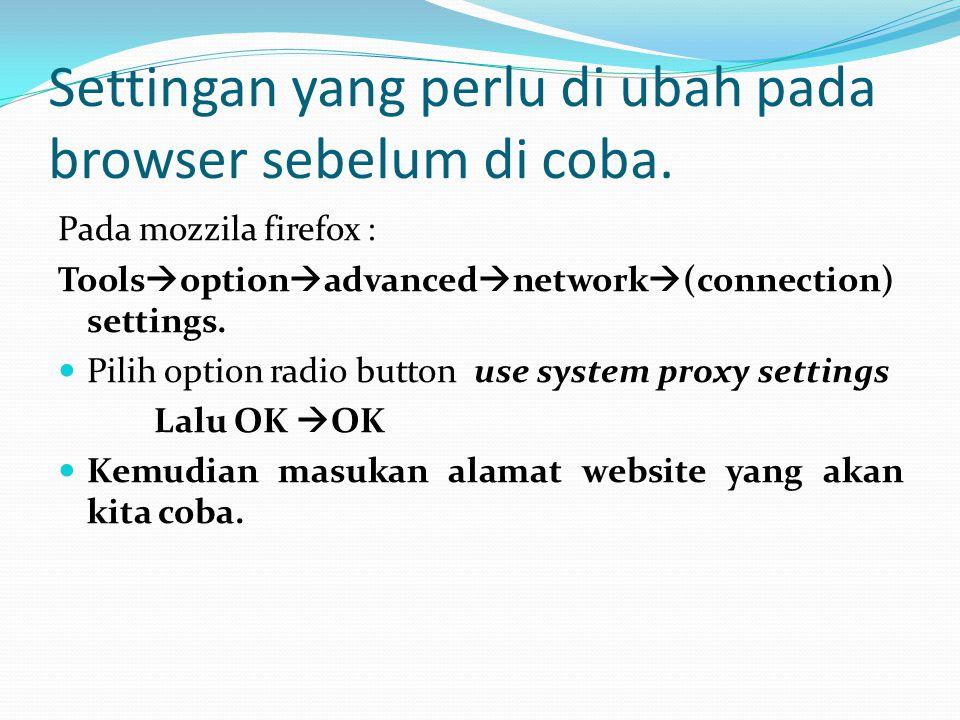 Settingan yang perlu di ubah pada browser sebelum di coba. Pada mozzila firefox : Tools  option  advanced  network  (connection) settings.  Pilih