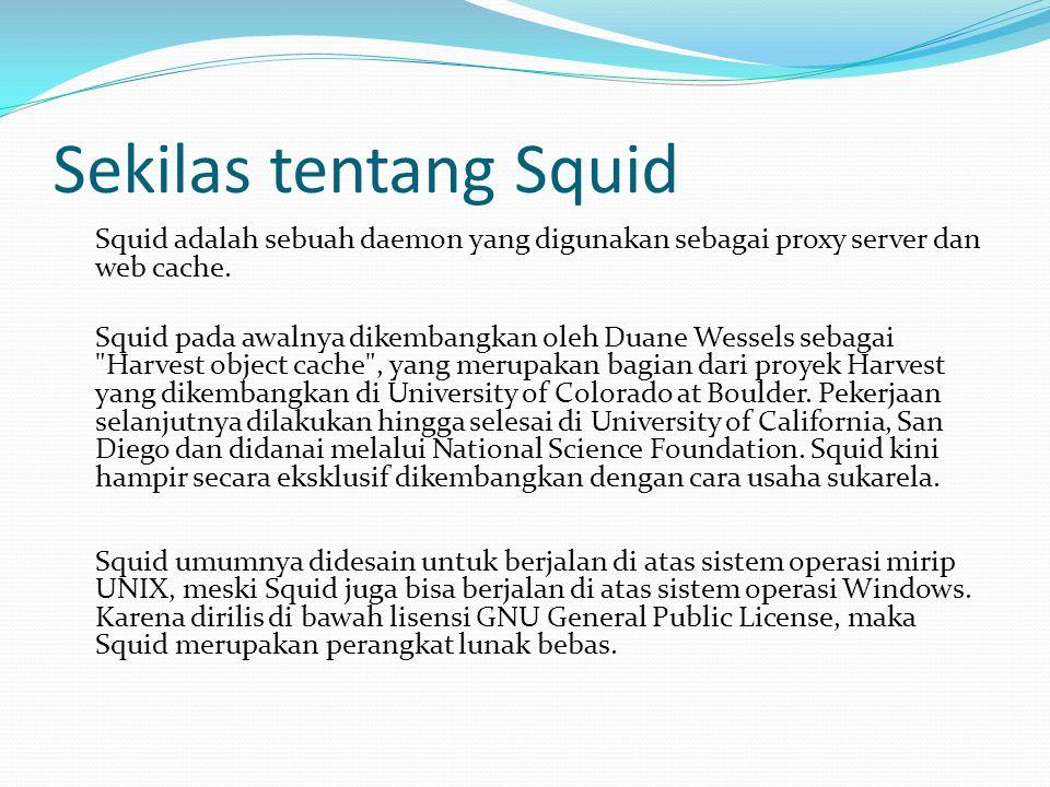 Sekilas tentang Squid Squid adalah sebuah daemon yang digunakan sebagai proxy server dan web cache. Squid pada awalnya dikembangkan oleh Duane Wessels