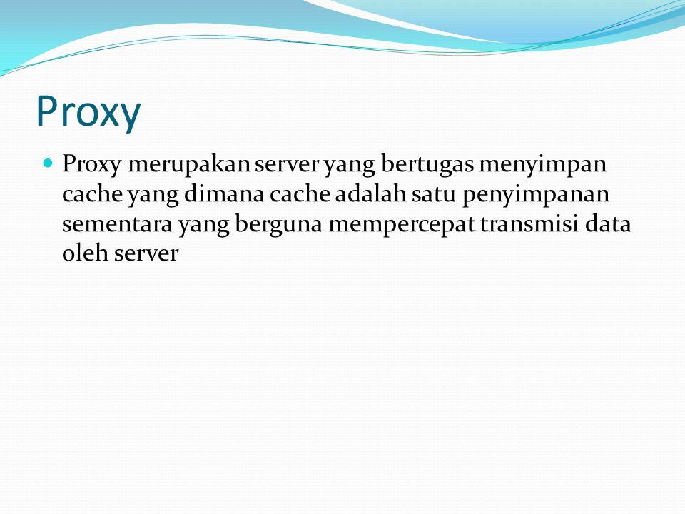 Proxy  Proxy merupakan server yang bertugas menyimpan cache yang dimana cache adalah satu penyimpanan sementara yang berguna mempercepat transmisi data oleh server