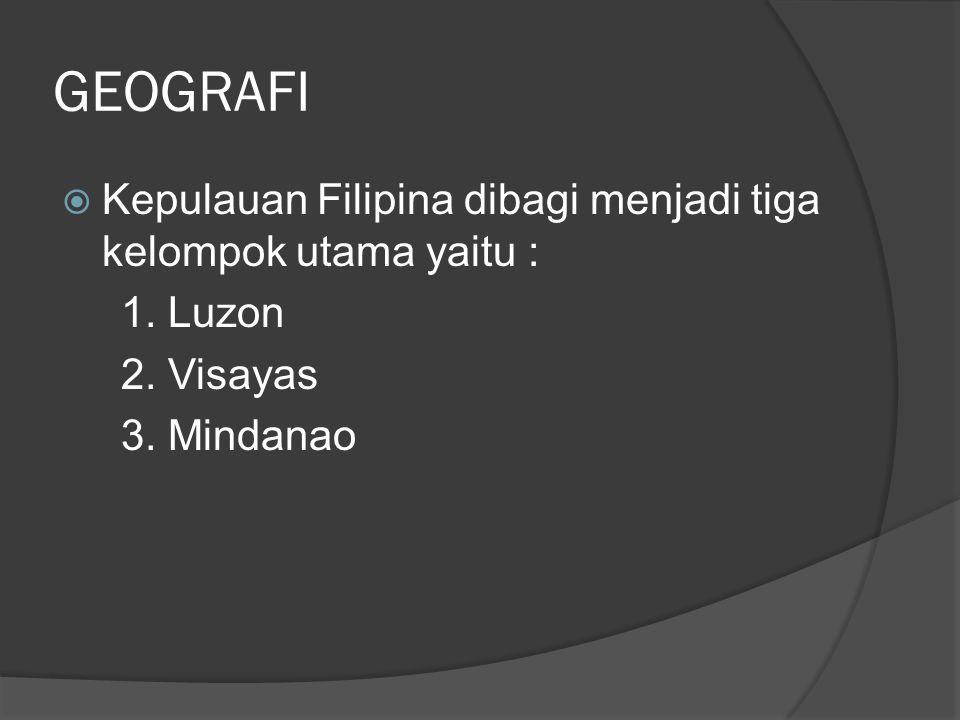 GEOGRAFI  Kepulauan Filipina dibagi menjadi tiga kelompok utama yaitu : 1. Luzon 2. Visayas 3. Mindanao