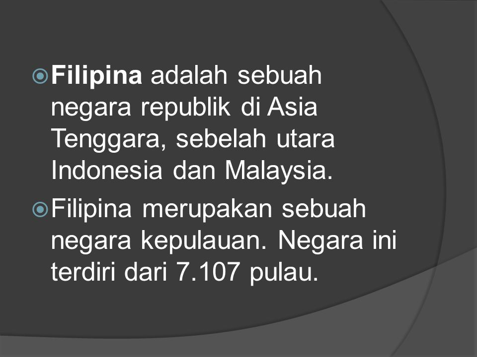  Filipina adalah sebuah negara republik di Asia Tenggara, sebelah utara Indonesia dan Malaysia.  Filipina merupakan sebuah negara kepulauan. Negara