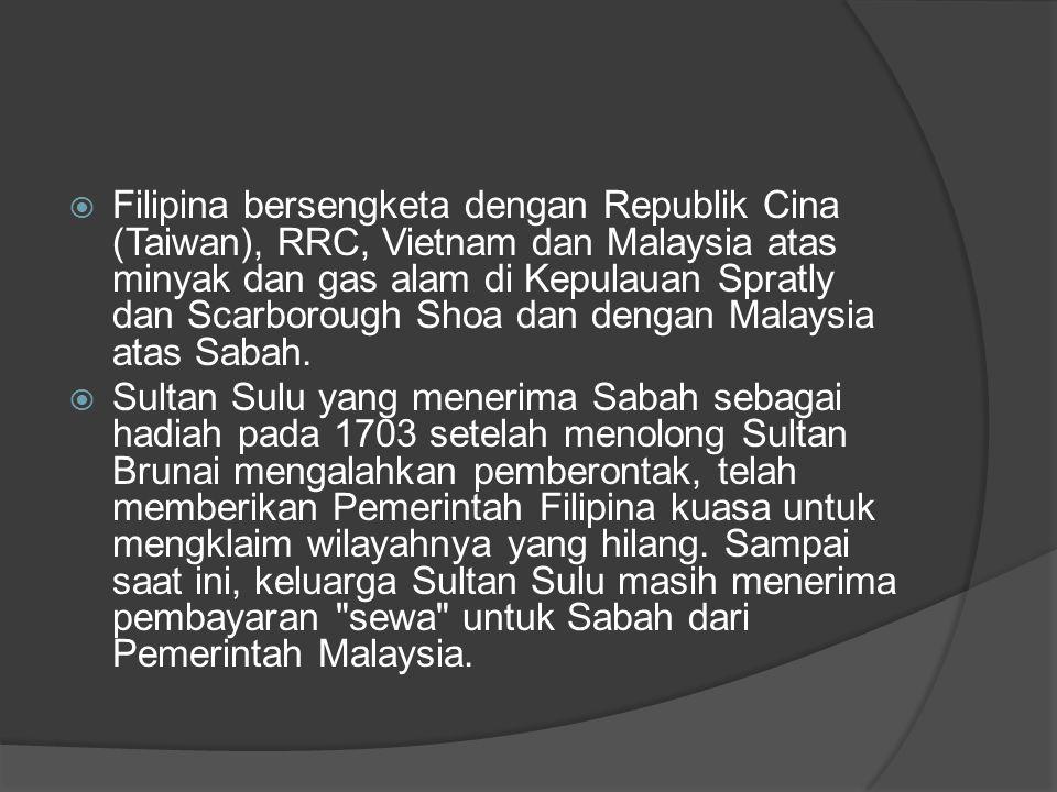 Filipina bersengketa dengan Republik Cina (Taiwan), RRC, Vietnam dan Malaysia atas minyak dan gas alam di Kepulauan Spratly dan Scarborough Shoa dan