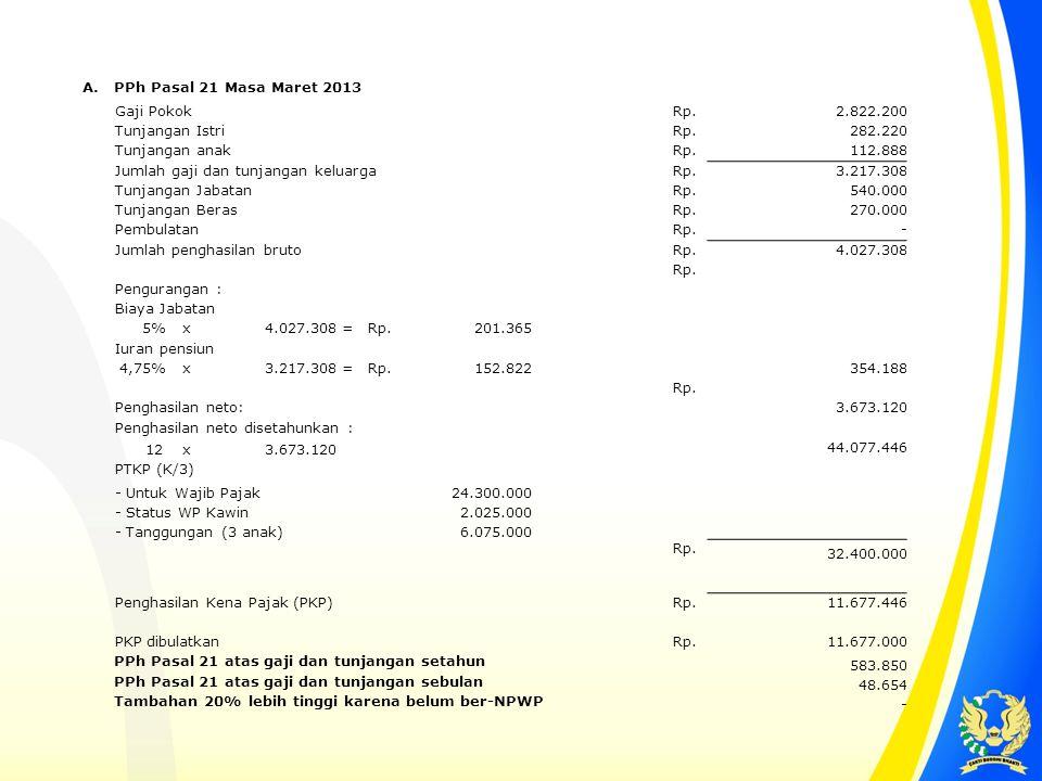 A. PPh Pasal 21 Masa Maret 2013 Gaji Pokok Rp. 2.822.200 Tunjangan Istri Rp. 282.220 Tunjangan anak Rp. 112.888 Jumlah gaji dan tunjangan keluarga Rp.