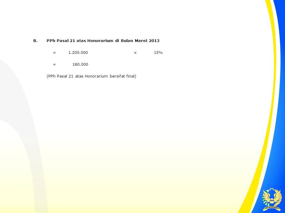 B.PPh Pasal 21 atas Honorarium di Bulan Maret 2013 = 1.200.000x15% = 180.000 (PPh Pasal 21 atas Honorarium bersifat final)
