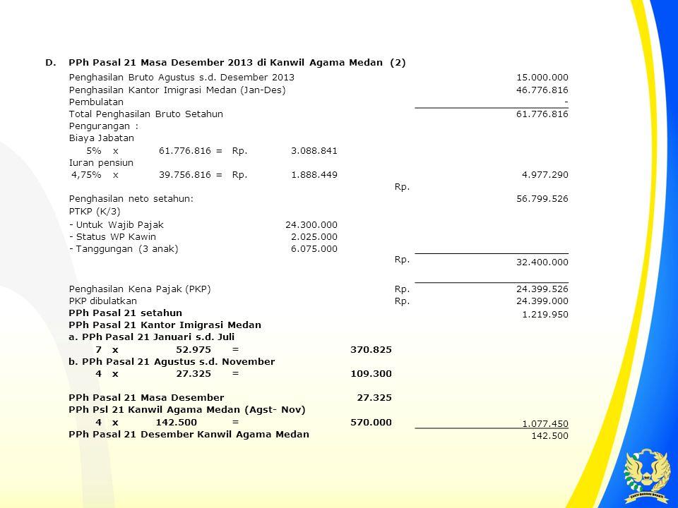 D. PPh Pasal 21 Masa Desember 2013 di Kanwil Agama Medan (2) Penghasilan Bruto Agustus s.d. Desember 2013 15.000.000 Penghasilan Kantor Imigrasi Medan
