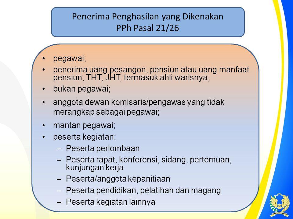 Penerima Penghasilan yang Dikenakan PPh Pasal 21/26 •pegawai; •penerima uang pesangon, pensiun atau uang manfaat pensiun, THT, JHT, termasuk ahli wari