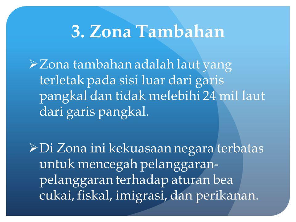 3. Zona Tambahan  Zona tambahan adalah laut yang terletak pada sisi luar dari garis pangkal dan tidak melebihi 24 mil laut dari garis pangkal.  Di Z