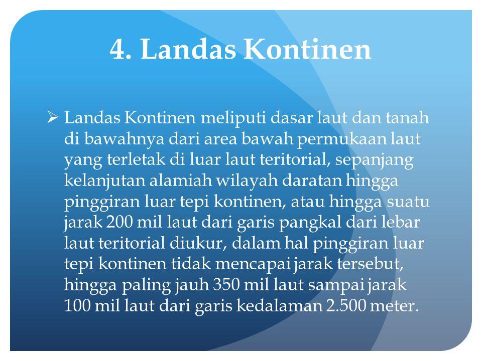 4. Landas Kontinen  Landas Kontinen meliputi dasar laut dan tanah di bawahnya dari area bawah permukaan laut yang terletak di luar laut teritorial, s