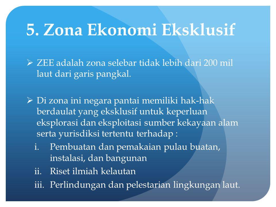 5. Zona Ekonomi Eksklusif  ZEE adalah zona selebar tidak lebih dari 200 mil laut dari garis pangkal.  Di zona ini negara pantai memiliki hak-hak ber