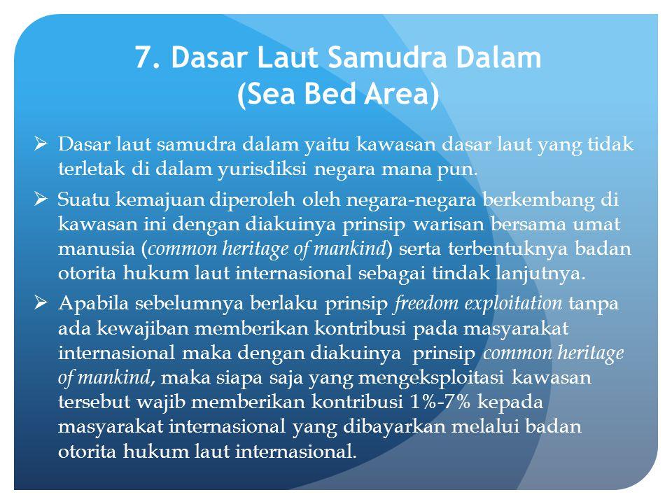 7. Dasar Laut Samudra Dalam (Sea Bed Area)  Dasar laut samudra dalam yaitu kawasan dasar laut yang tidak terletak di dalam yurisdiksi negara mana pun