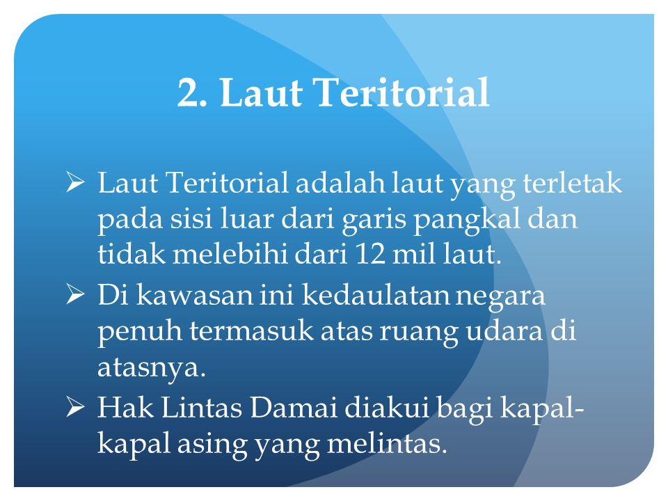 2. Laut Teritorial  Laut Teritorial adalah laut yang terletak pada sisi luar dari garis pangkal dan tidak melebihi dari 12 mil laut.  Di kawasan ini