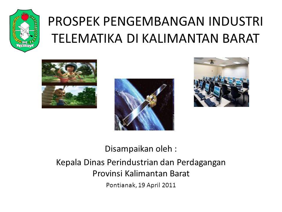 PROSPEK PENGEMBANGAN INDUSTRI TELEMATIKA DI KALIMANTAN BARAT Disampaikan oleh : Kepala Dinas Perindustrian dan Perdagangan Provinsi Kalimantan Barat Pontianak, 19 April 2011