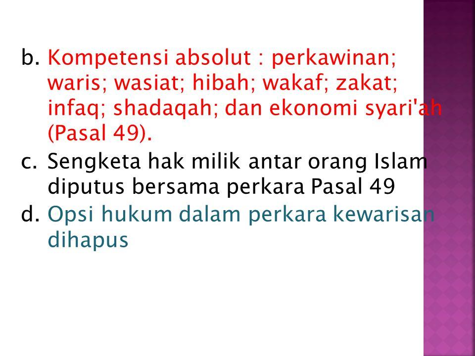 b.Kompetensi absolut : perkawinan; waris; wasiat; hibah; wakaf; zakat; infaq; shadaqah; dan ekonomi syari ah (Pasal 49).