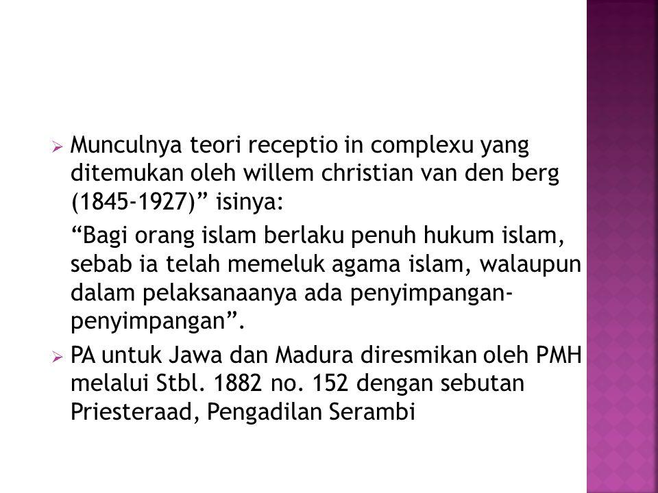 Munculnya teori receptio in complexu yang ditemukan oleh willem christian van den berg (1845-1927) isinya: Bagi orang islam berlaku penuh hukum islam, sebab ia telah memeluk agama islam, walaupun dalam pelaksanaanya ada penyimpangan- penyimpangan .
