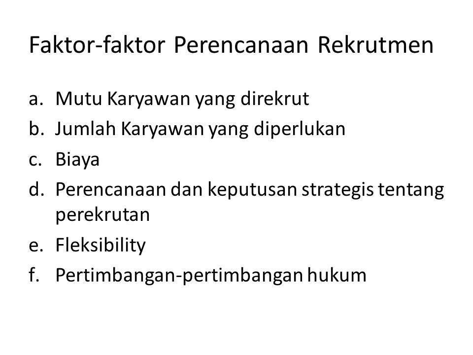 Tingkatan Perekrutan Strategis Perencanaan SDM: - Banyaknya karyawan - Kapan akan bekerja - Spesifikasi Pekerjaan Tanggung jawab Organisasional: - Staf SDM dan Manajer2 Operasional - Keberadaan dan citra perekrutan - Pelatihan para perekrut Keputusan Perekrutan - Berbasis organisasional vs pengontrakan keluar - Pegawai Tetap vs Fleksibel - Pertimbangan2 Keragaman - Pilihan2 sumber perekrutan Metode Perekrutan - Metode Internal - Metode Eksternal - Berbasis Internet