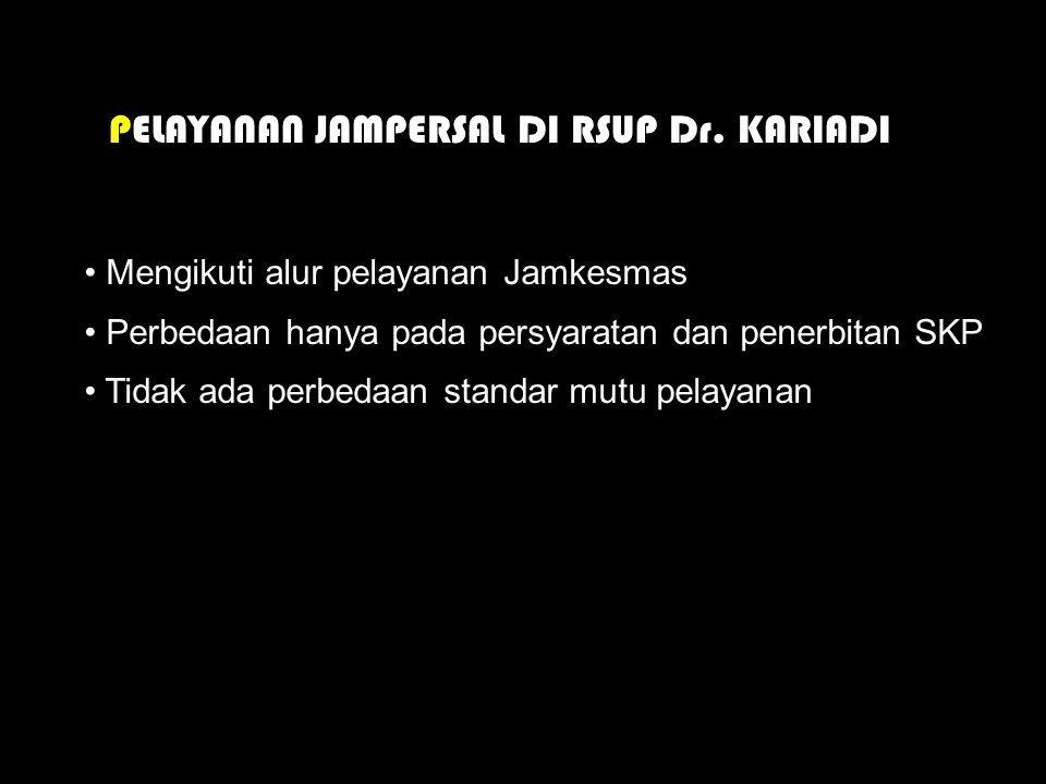 PELAYANAN JAMPERSAL DI RSUP Dr. KARIADI • Mengikuti alur pelayanan Jamkesmas • Perbedaan hanya pada persyaratan dan penerbitan SKP • Tidak ada perbeda