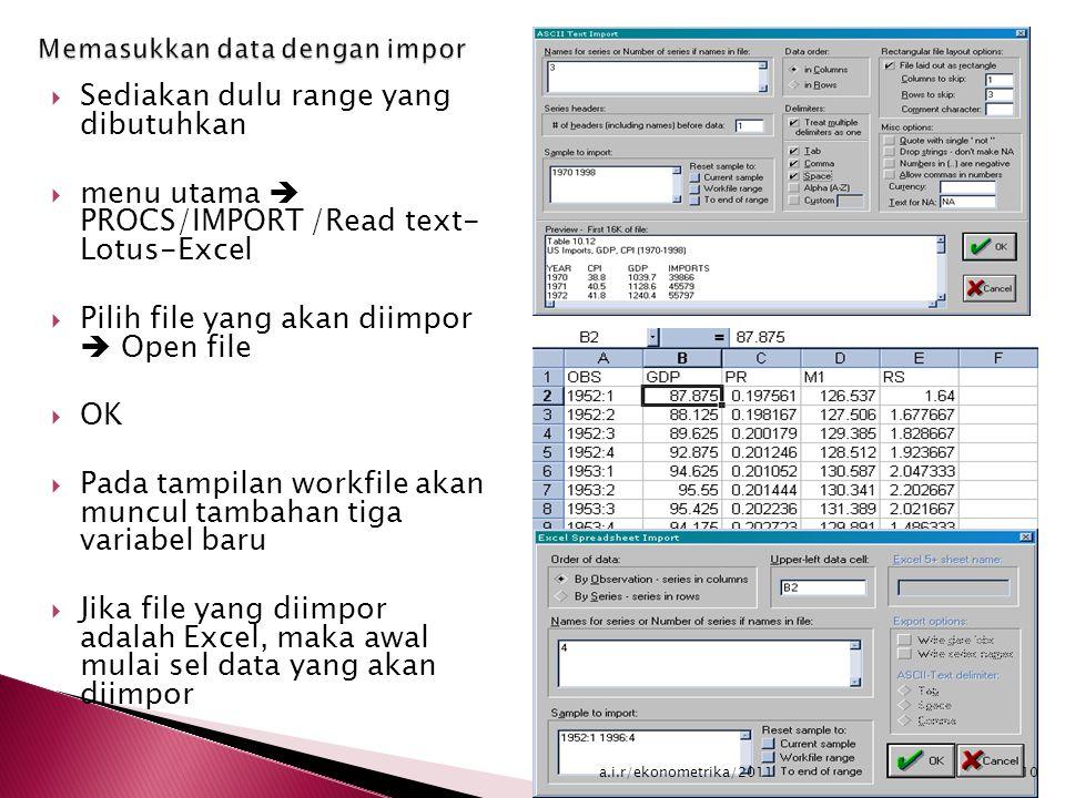  Sediakan dulu range yang dibutuhkan  menu utama  PROCS/IMPORT /Read text- Lotus-Excel  Pilih file yang akan diimpor  Open file  OK  Pada tampilan workfile akan muncul tambahan tiga variabel baru  Jika file yang diimpor adalah Excel, maka awal mulai sel data yang akan diimpor 10a.i.r/ekonometrika/2011