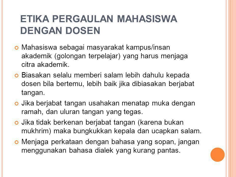 ETIKA PERGAULAN MAHASISWA DENGAN DOSEN Mahasiswa sebagai masyarakat kampus/insan akademik (golongan terpelajar) yang harus menjaga citra akademik. Bia