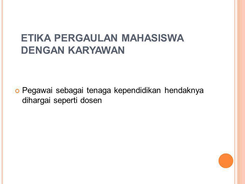 ETIKA PERGAULAN MAHASISWA DENGAN KARYAWAN Pegawai sebagai tenaga kependidikan hendaknya dihargai seperti dosen
