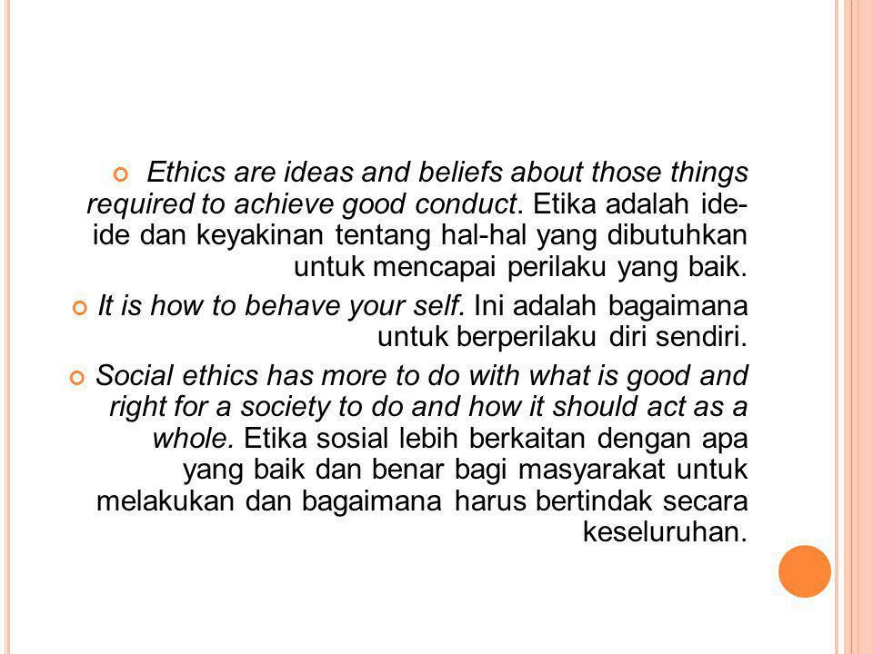 Ethics are ideas and beliefs about those things required to achieve good conduct. Etika adalah ide- ide dan keyakinan tentang hal-hal yang dibutuhkan