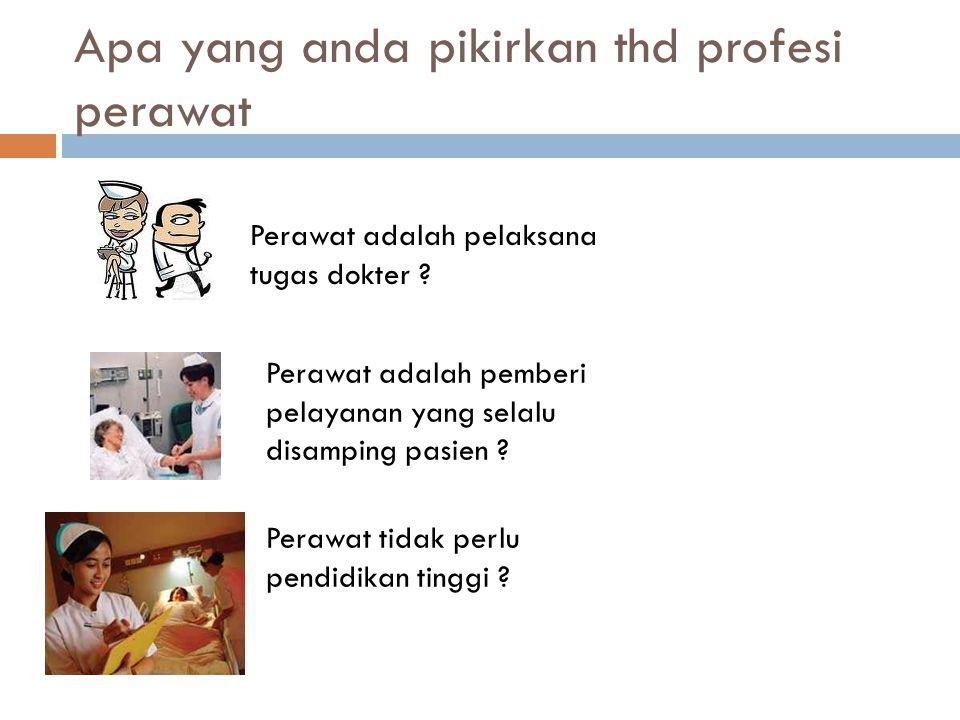 Apa yang anda pikirkan thd profesi perawat Perawat adalah pelaksana tugas dokter ? Perawat adalah pemberi pelayanan yang selalu disamping pasien ? Per