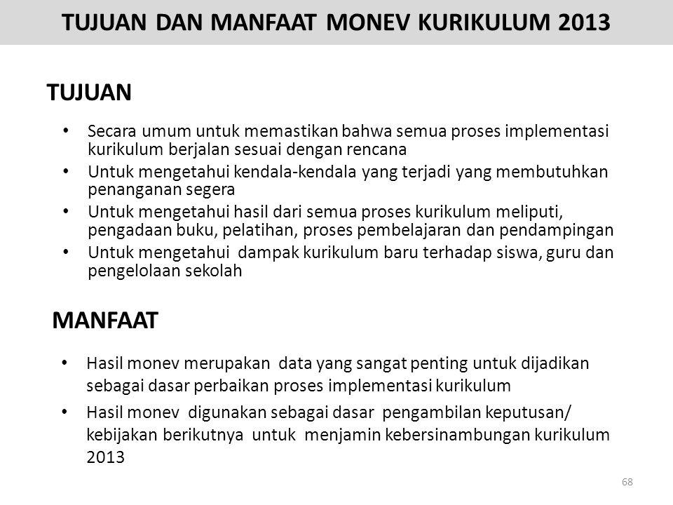 TUJUAN DAN MANFAAT MONEV KURIKULUM 2013 • Secara umum untuk memastikan bahwa semua proses implementasi kurikulum berjalan sesuai dengan rencana • Untu