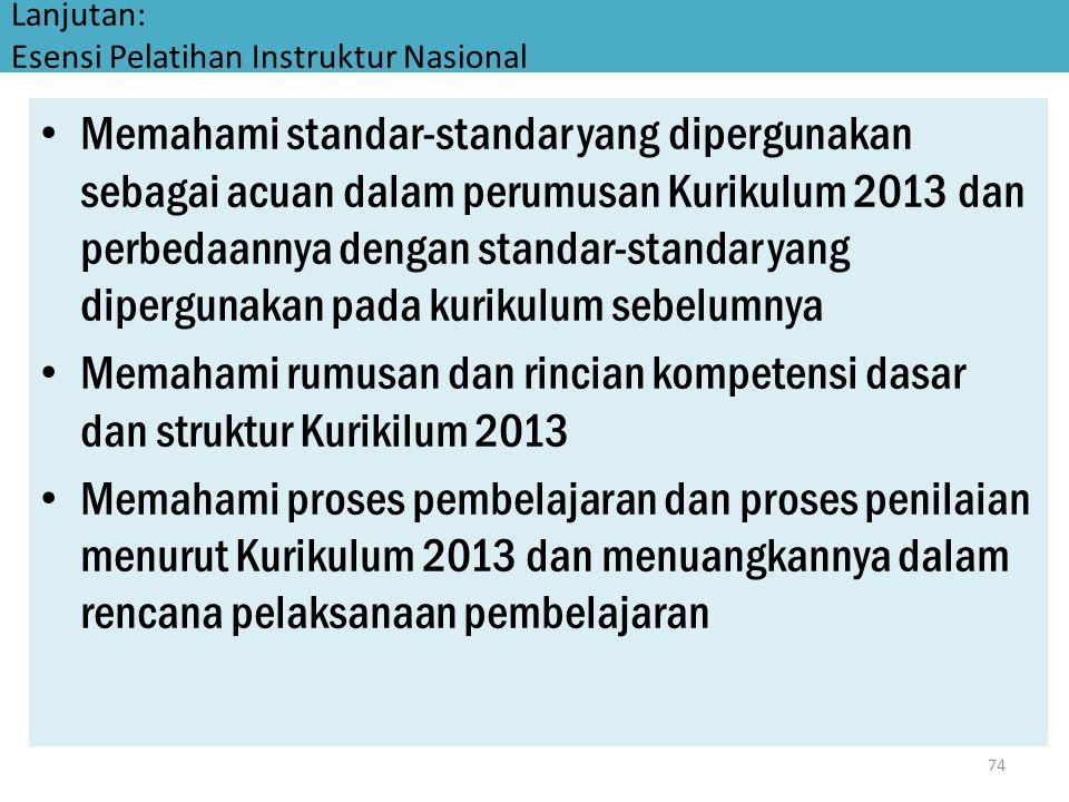 Lanjutan: Esensi Pelatihan Instruktur Nasional • Memahami standar-standar yang dipergunakan sebagai acuan dalam perumusan Kurikulum 2013 dan perbedaan