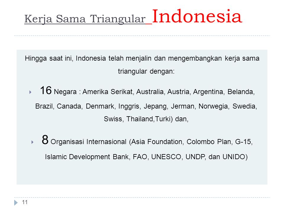 Kerja Sama Triangular Indonesia 11 Hingga saat ini, Indonesia telah menjalin dan mengembangkan kerja sama triangular dengan:  16 Negara : Amerika Serikat, Australia, Austria, Argentina, Belanda, Brazil, Canada, Denmark, Inggris, Jepang, Jerman, Norwegia, Swedia, Swiss, Thailand,Turki) dan,  8 Organisasi Internasional (Asia Foundation, Colombo Plan, G-15, Islamic Development Bank, FAO, UNESCO, UNDP, dan UNIDO)