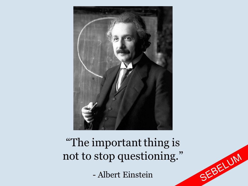 The important thing is not to stop questioning. - Albert Einstein SEBELUM