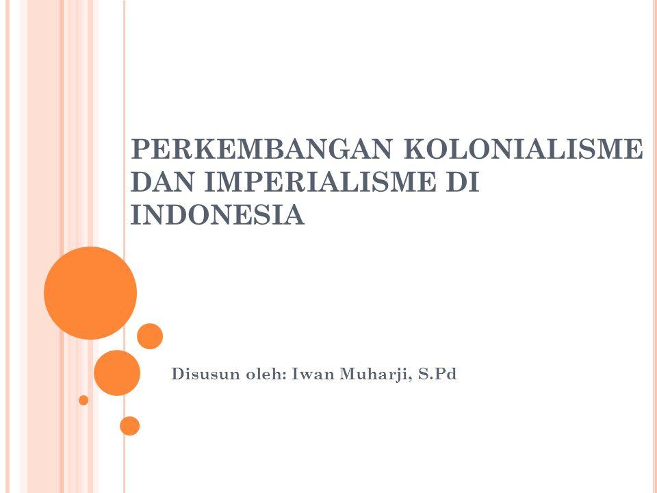PERKEMBANGAN KOLONIALISME DAN IMPERIALISME DI INDONESIA Disusun oleh: Iwan Muharji, S.Pd