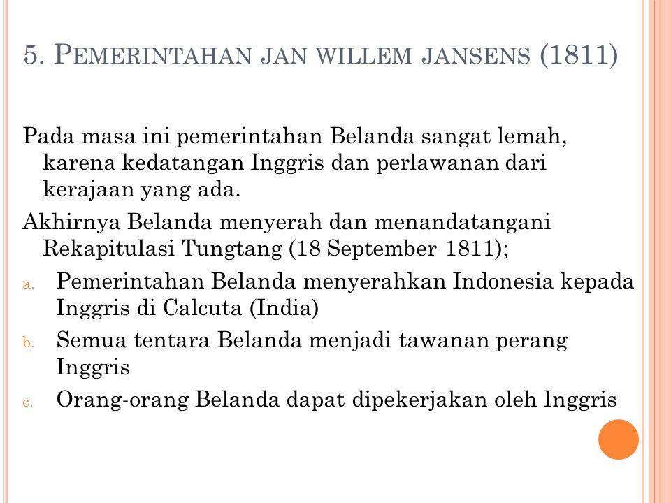 5. P EMERINTAHAN JAN WILLEM JANSENS (1811) Pada masa ini pemerintahan Belanda sangat lemah, karena kedatangan Inggris dan perlawanan dari kerajaan yan