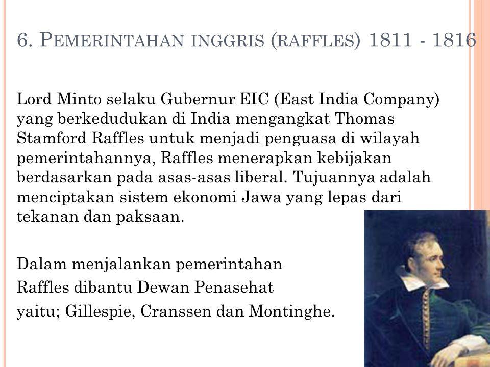 6. P EMERINTAHAN INGGRIS ( RAFFLES ) 1811 - 1816 Lord Minto selaku Gubernur EIC (East India Company) yang berkedudukan di India mengangkat Thomas Stam