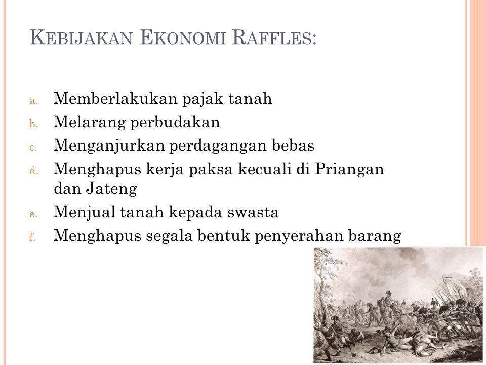 K EBIJAKAN E KONOMI R AFFLES : a. Memberlakukan pajak tanah b. Melarang perbudakan c. Menganjurkan perdagangan bebas d. Menghapus kerja paksa kecuali