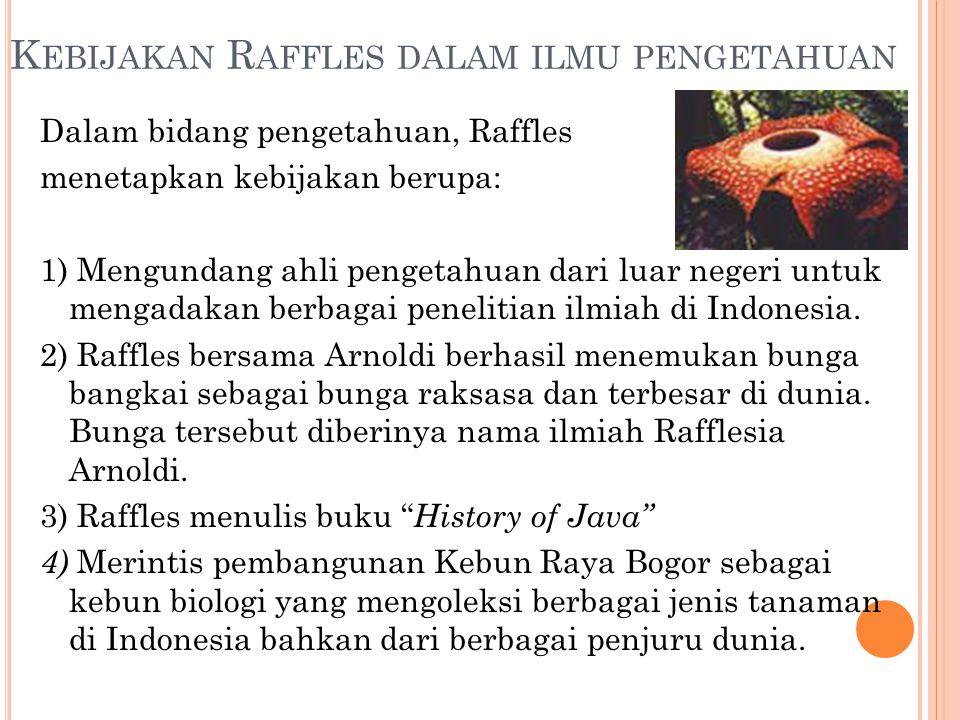 K EBIJAKAN R AFFLES DALAM ILMU PENGETAHUAN Dalam bidang pengetahuan, Raffles menetapkan kebijakan berupa: 1) Mengundang ahli pengetahuan dari luar neg