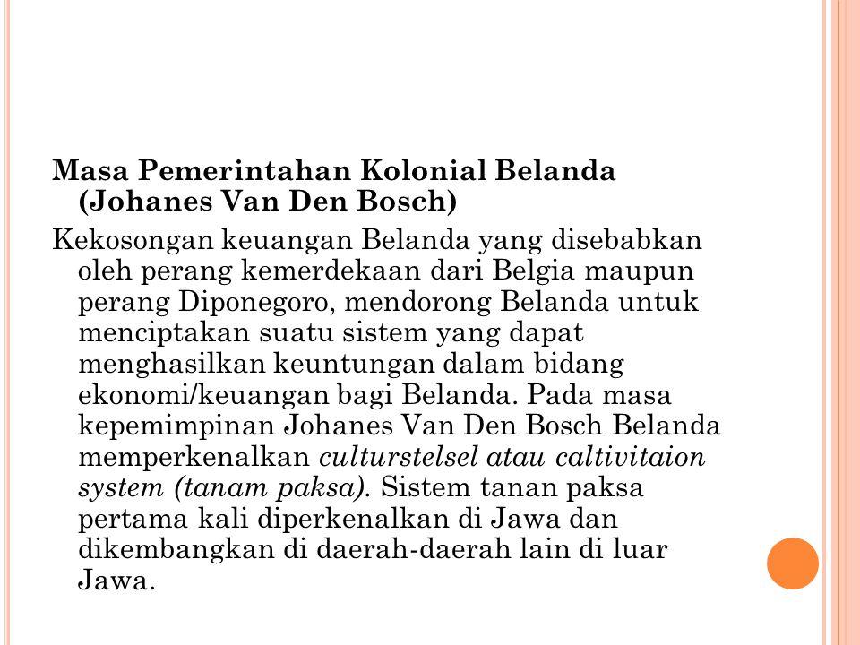 Masa Pemerintahan Kolonial Belanda (Johanes Van Den Bosch) Kekosongan keuangan Belanda yang disebabkan oleh perang kemerdekaan dari Belgia maupun pera