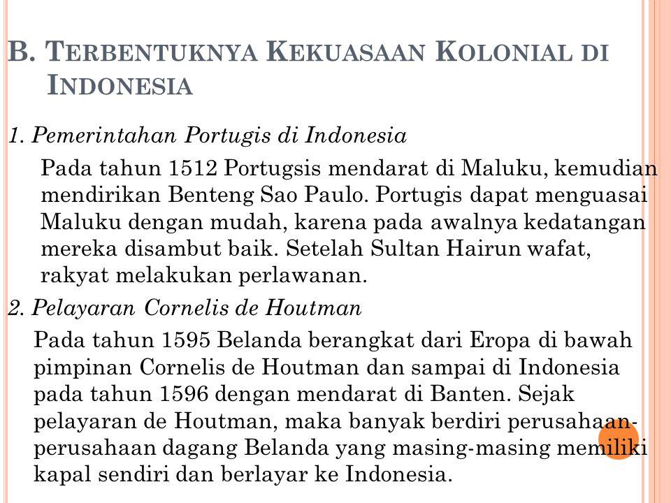 B. T ERBENTUKNYA K EKUASAAN K OLONIAL DI I NDONESIA 1. Pemerintahan Portugis di Indonesia Pada tahun 1512 Portugsis mendarat di Maluku, kemudian mendi