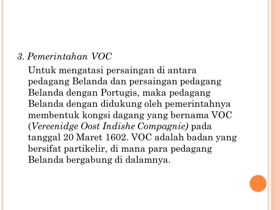 3. Pemerintahan VOC Untuk mengatasi persaingan di antara pedagang Belanda dan persaingan pedagang Belanda dengan Portugis, maka pedagang Belanda denga