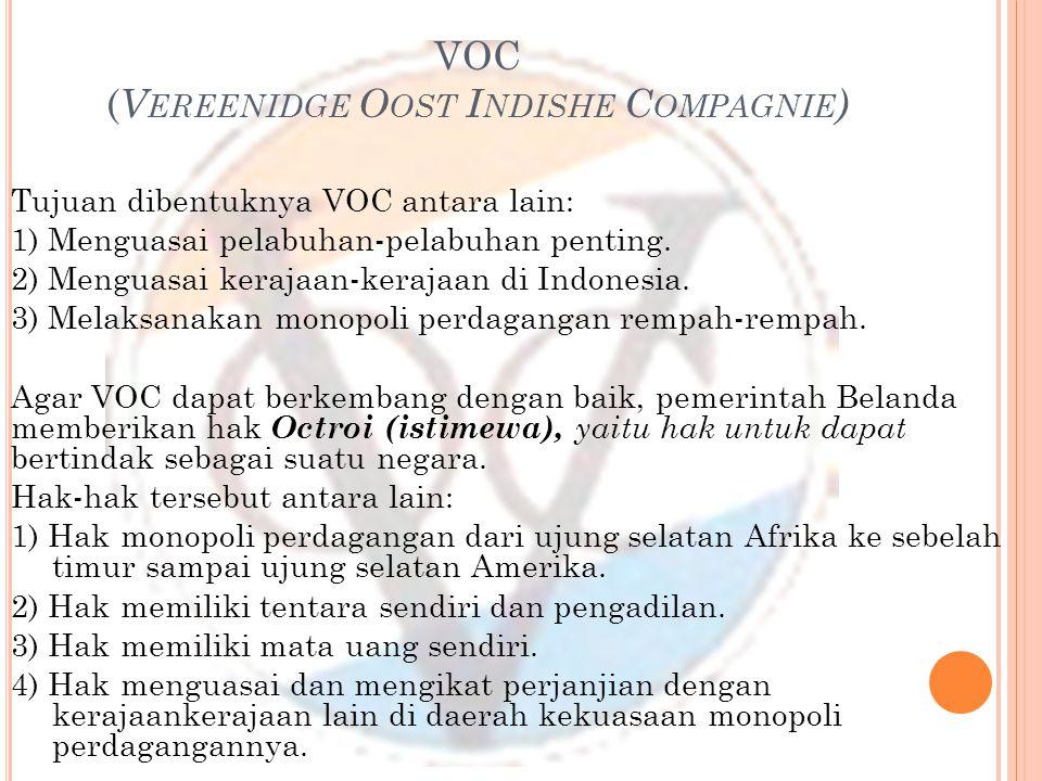 VOC ( V EREENIDGE O OST I NDISHE C OMPAGNIE ) Tujuan dibentuknya VOC antara lain: 1) Menguasai pelabuhan-pelabuhan penting. 2) Menguasai kerajaan-kera