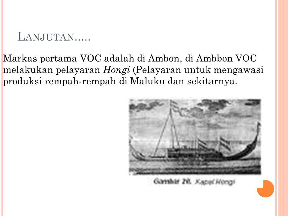 L ANJUTAN..... Markas pertama VOC adalah di Ambon, di Ambbon VOC melakukan pelayaran Hongi (Pelayaran untuk mengawasi produksi rempah-rempah di Maluku