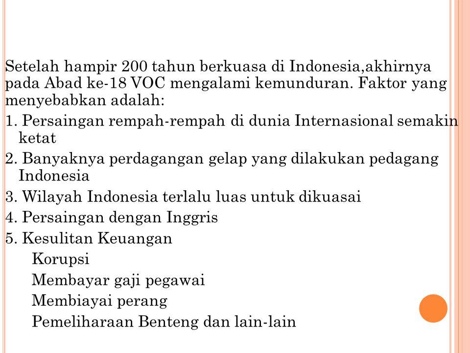 Setelah hampir 200 tahun berkuasa di Indonesia,akhirnya pada Abad ke-18 VOC mengalami kemunduran. Faktor yang menyebabkan adalah: 1. Persaingan rempah