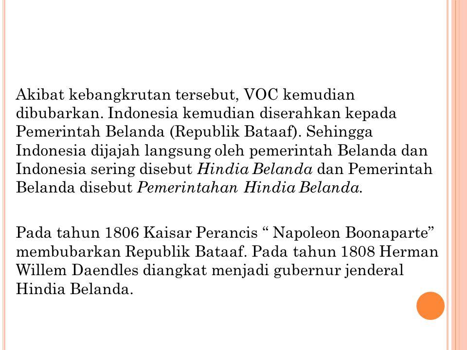 Akibat kebangkrutan tersebut, VOC kemudian dibubarkan. Indonesia kemudian diserahkan kepada Pemerintah Belanda (Republik Bataaf). Sehingga Indonesia d