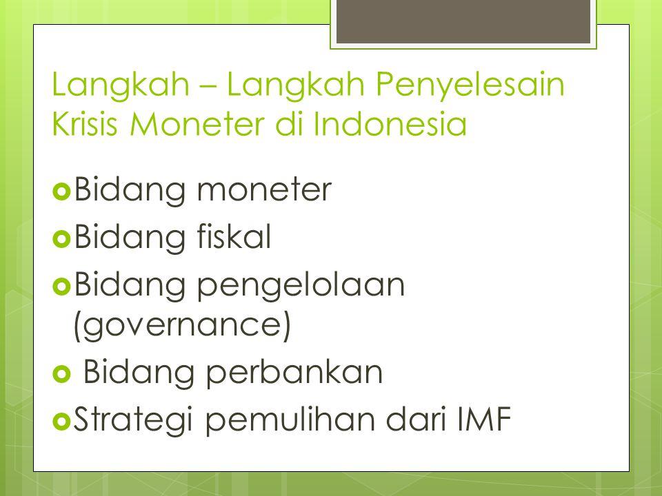 Langkah – Langkah Penyelesain Krisis Moneter di Indonesia  Bidang moneter  Bidang fiskal  Bidang pengelolaan (governance)  Bidang perbankan  Strategi pemulihan dari IMF