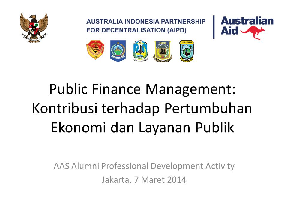 Public Finance Management: Kontribusi terhadap Pertumbuhan Ekonomi dan Layanan Publik AAS Alumni Professional Development Activity Jakarta, 7 Maret 2014