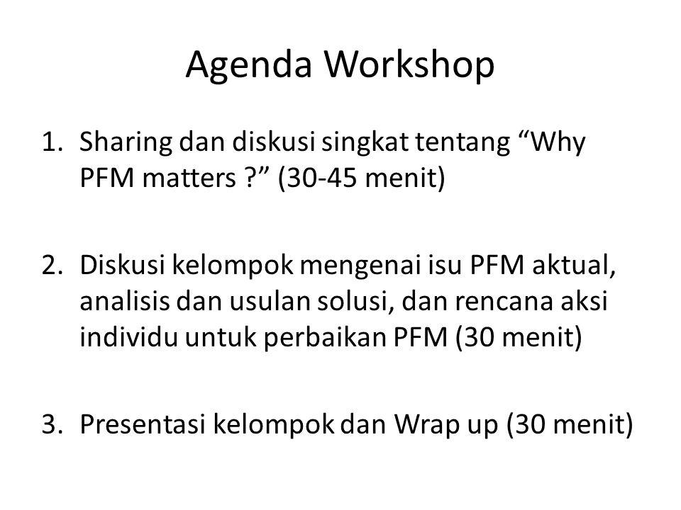 Agenda Workshop 1.Sharing dan diskusi singkat tentang Why PFM matters (30-45 menit) 2.Diskusi kelompok mengenai isu PFM aktual, analisis dan usulan solusi, dan rencana aksi individu untuk perbaikan PFM (30 menit) 3.Presentasi kelompok dan Wrap up (30 menit)